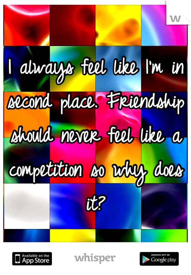 I always feel like I'm in second place. Friendship should never feel like a competition so why does it?