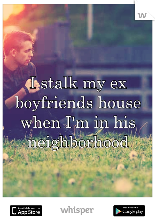 I stalk my ex boyfriends house when I'm in his neighborhood