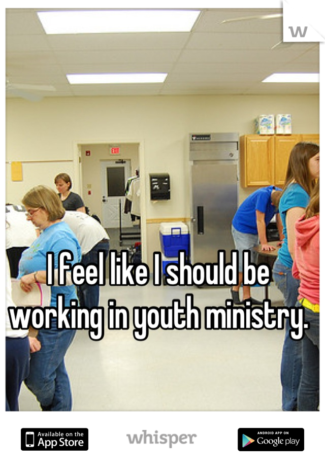 I feel like I should be working in youth ministry.