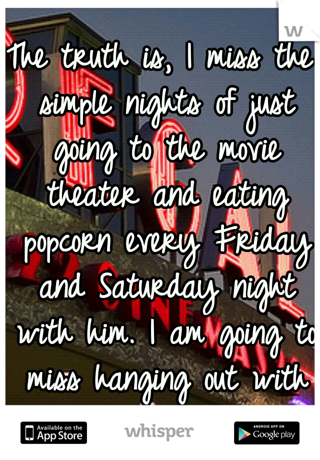 The truth is, I miss the simple nights of just going to the movie theater and eating popcorn every Friday and Saturday night with him. I am going to miss hanging out with him, I already do. :(