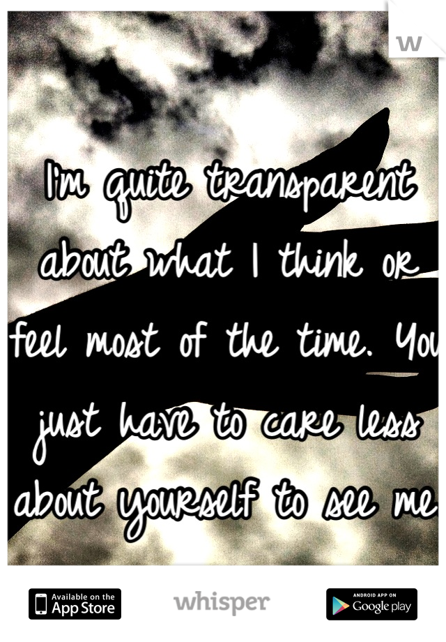 I'm quite transparent about what I think or feel most of the time. You just have to care less about yourself to see me.