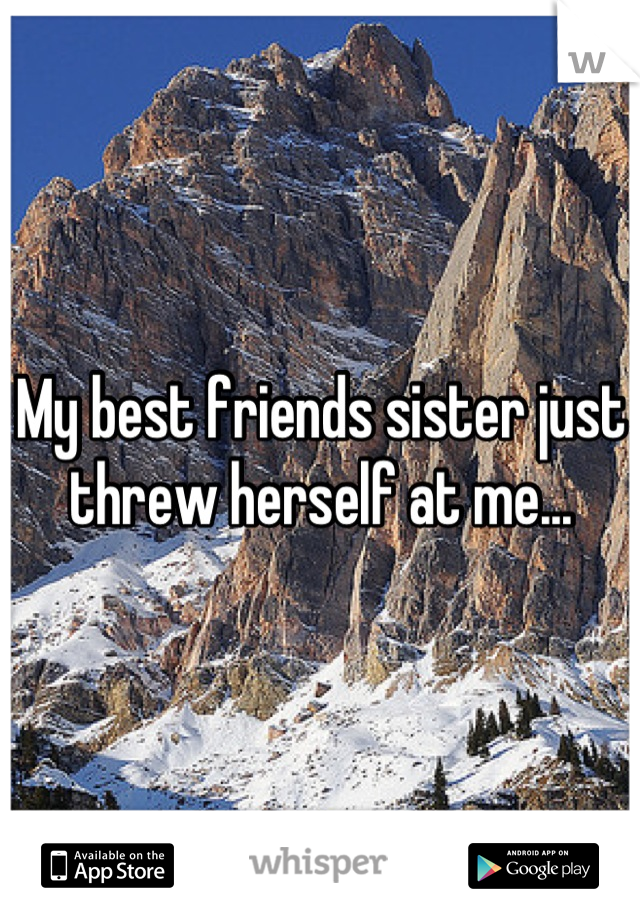 My best friends sister just threw herself at me...