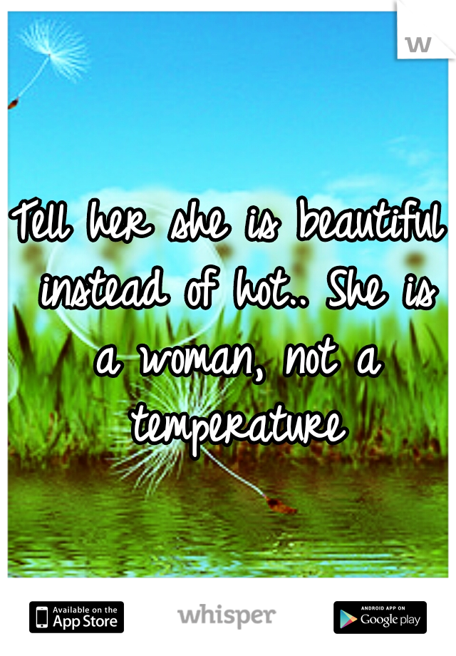 Tell her she is beautiful instead of hot.. She is a woman, not a temperature