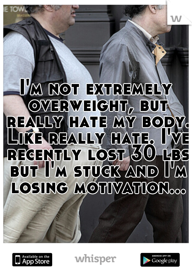 I'm not extremely overweight, but really hate my body. Like really hate. I've recently lost 30 lbs but I'm stuck and I'm losing motivation...
