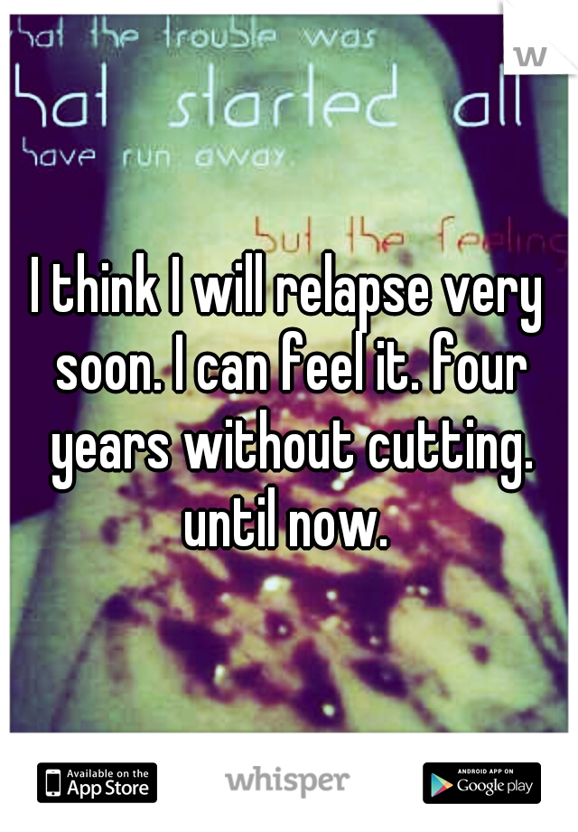 I think I will relapse very soon. I can feel it. four years without cutting. until now.