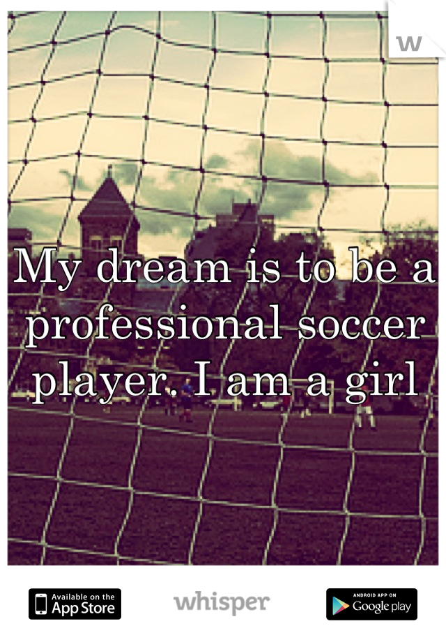 My dream is to be a professional soccer player. I am a girl