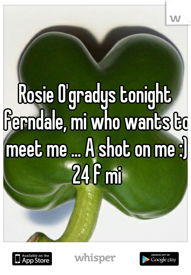 Rosie O'gradys tonight ferndale, mi who wants to meet me ... A shot on me :) 24 f mi