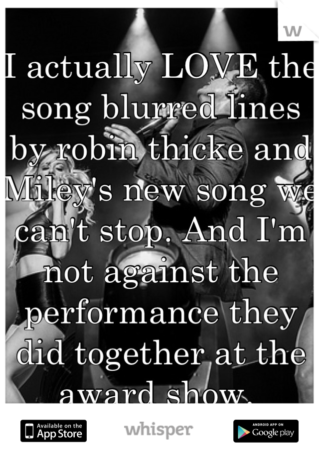 I actually LOVE the song blurred lines by robin thicke and Miley's new song we can't stop. And I'm not against the performance they did together at the award show.