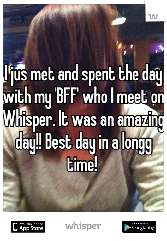 I jus met and spent the day with my 'BFF' who I meet on Whisper. It was an amazing day!! Best day in a longg time!