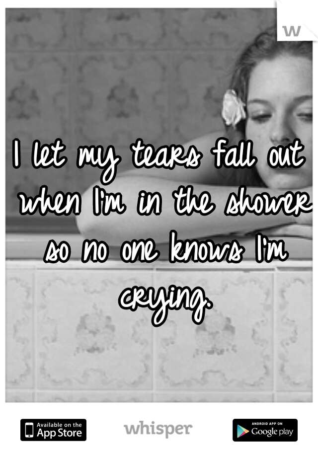 I let my tears fall out when I'm in the shower so no one knows I'm crying.