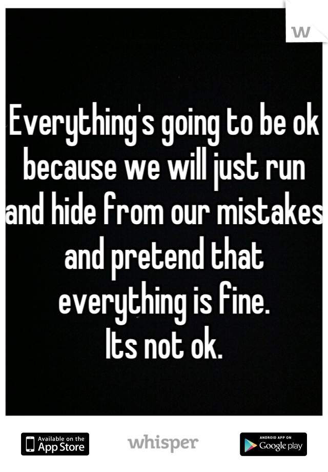Everything's going to be ok because we will just run and hide from our mistakes and pretend that everything is fine. Its not ok.