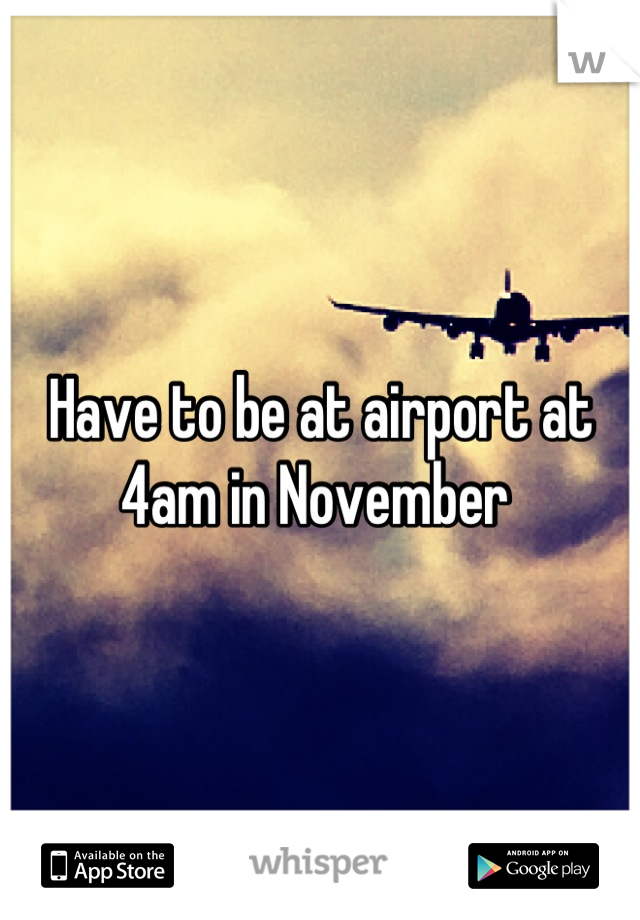Have to be at airport at 4am in November