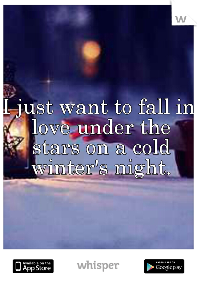 I just want to fall in love under the stars on a cold winter's night.