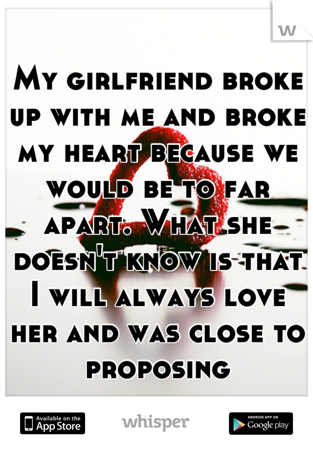 My girlfriend broke up with me and broke my heart because we would be to far apart. What she doesn't know is that I will always love her and was close to proposing