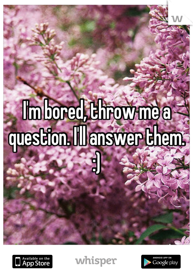 I'm bored, throw me a question. I'll answer them. :)