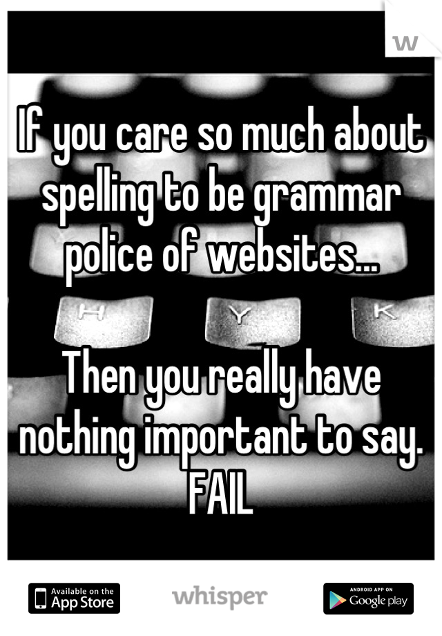 If you care so much about spelling to be grammar police of websites...  Then you really have nothing important to say. FAIL