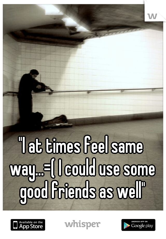 """""""I at times feel same way...=( I could use some good friends as well"""""""