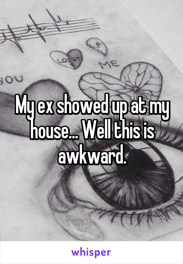 My ex showed up at my house... Well this is awkward.