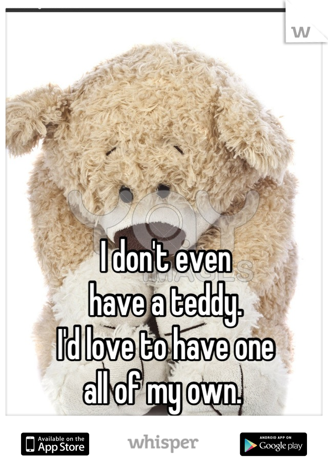 I don't even have a teddy. I'd love to have one all of my own.