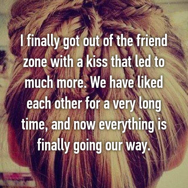 I finally got out of the friend zone with a kiss that led to much more. We have liked each other for a very long time, and now everything is finally going our way.
