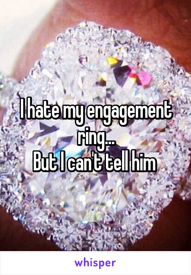 I hate my engagement ring... But I can't tell him