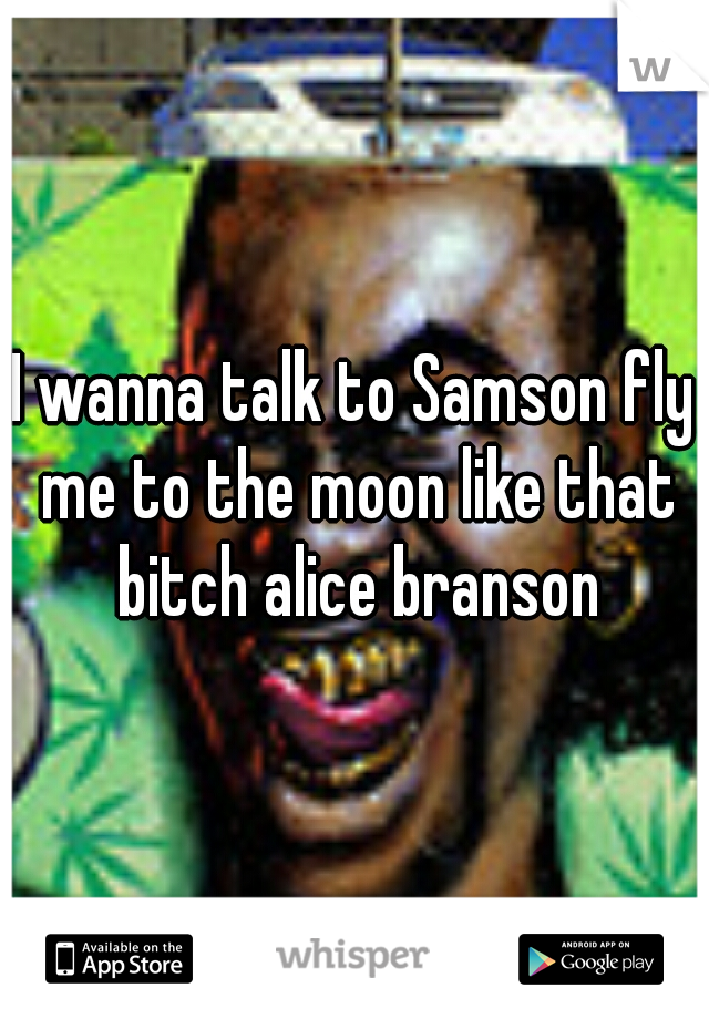 I Wanna Talk To Samson Fly Me To The Moon Like That Bitch Alice Branson