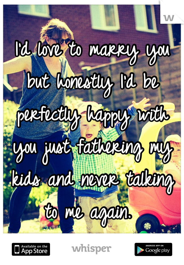 I'd love to marry you but honestly I'd be perfectly happy with you just fathering my kids and never talking to me again.