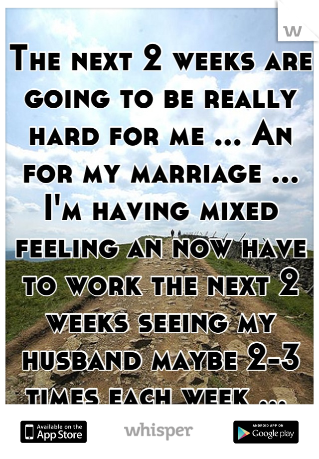 The next 2 weeks are going to be really hard for me ... An for my marriage ... I'm having mixed feeling an now have to work the next 2 weeks seeing my husband maybe 2-3 times each week ...
