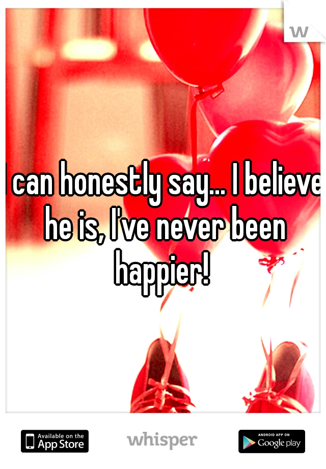 I can honestly say... I believe he is, I've never been happier!