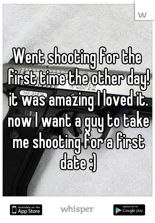 Went shooting for the first time the other day! it was amazing I loved it. now I want a guy to take me shooting for a first date :)