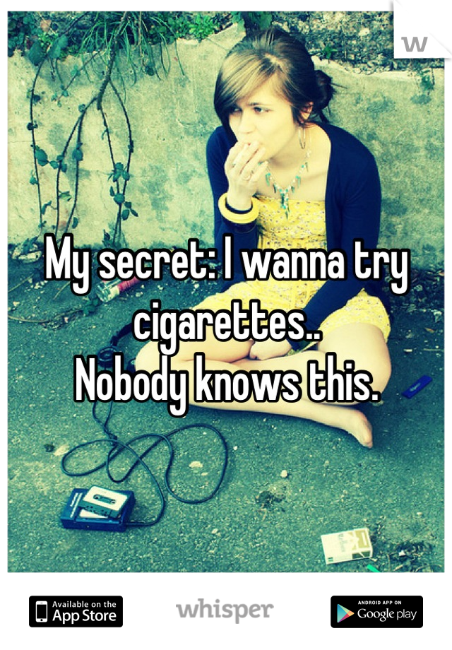 My secret: I wanna try cigarettes..  Nobody knows this.