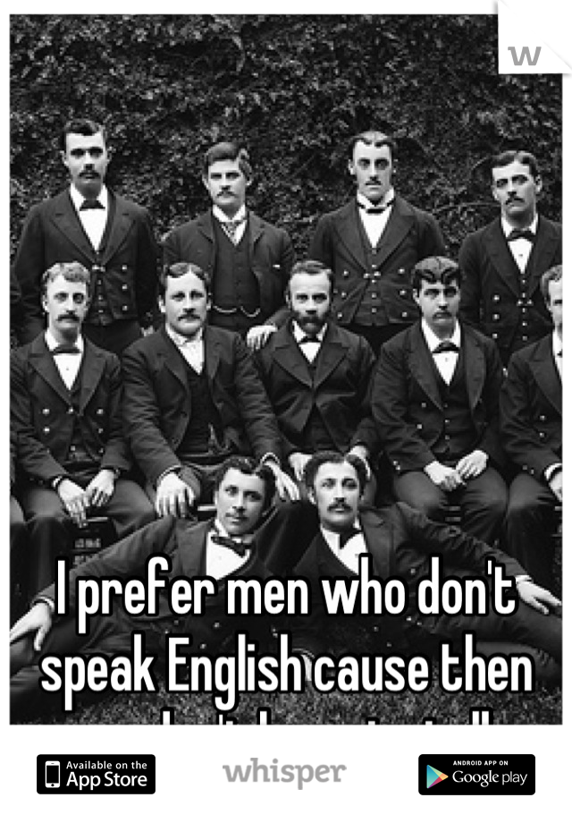 I prefer men who don't speak English cause then you don't have to talk