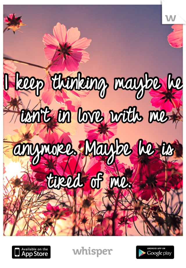 I keep thinking maybe he isn't in love with me anymore. Maybe he is tired of me.