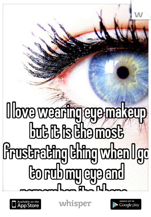 I love wearing eye makeup but it is the most frustrating thing when I go to rub my eye and remember its there.