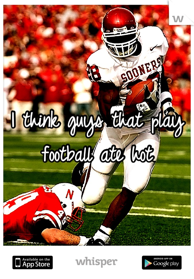I think guys that play football ate hot