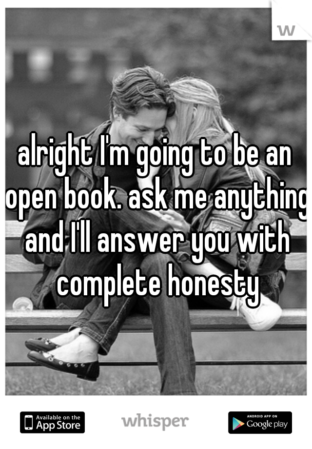 alright I'm going to be an open book. ask me anything and I'll answer you with complete honesty