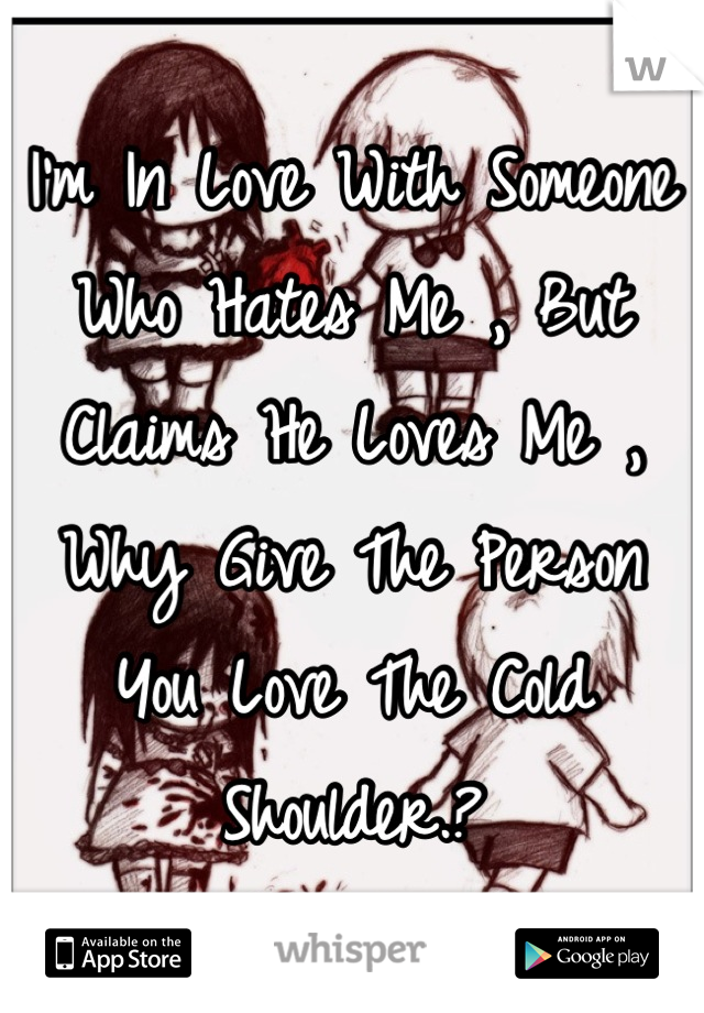 I'm In Love With Someone Who Hates Me , But Claims He Loves Me , Why Give The Person You Love The Cold Shoulder.?