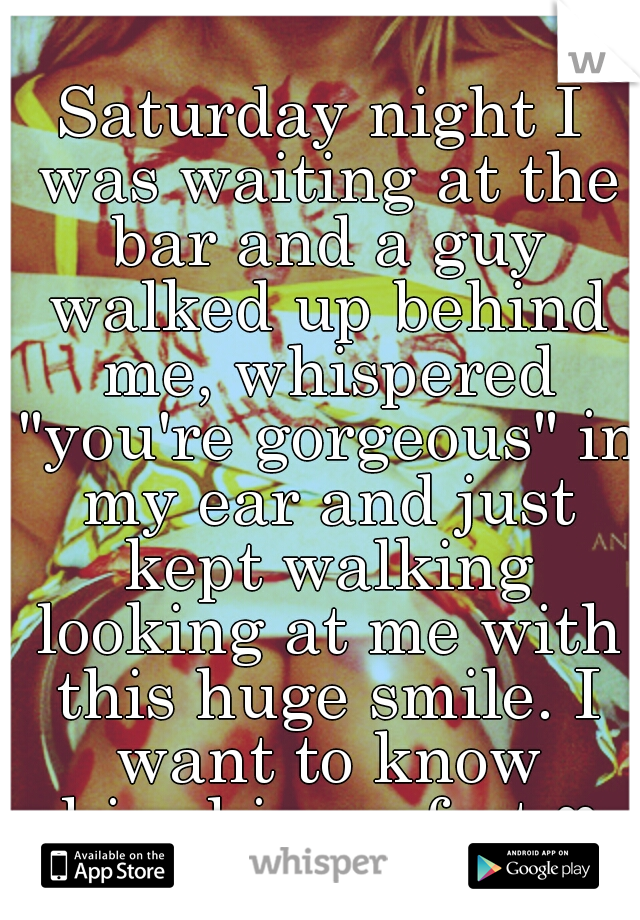 """Saturday night I was waiting at the bar and a guy walked up behind me, whispered """"you're gorgeous"""" in my ear and just kept walking looking at me with this huge smile. I want to know him-his perfect ♥"""
