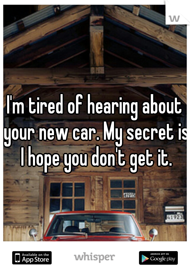 I'm tired of hearing about your new car. My secret is I hope you don't get it.