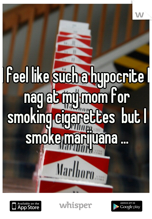 I feel like such a hypocrite I nag at my mom for smoking cigarettes  but I smoke marijuana ...