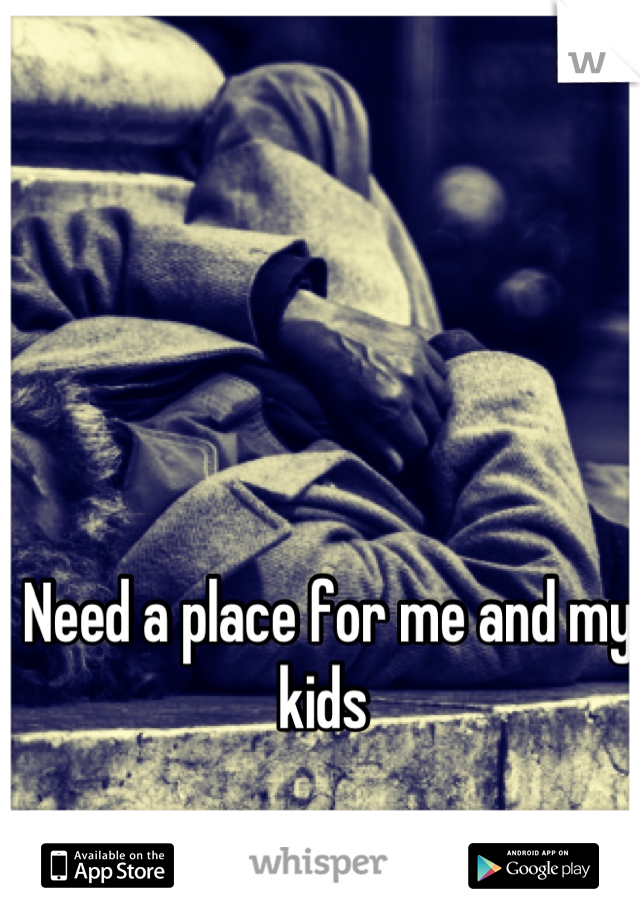 Need a place for me and my kids