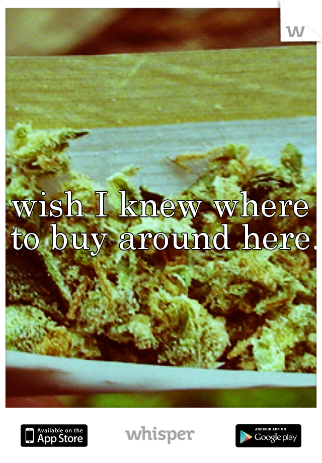 wish I knew where to buy around here.