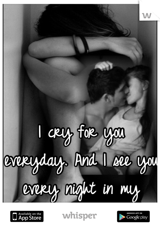 I cry for you everyday. And I see you every night in my dreams.