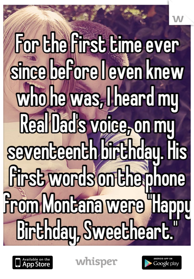 """For the first time ever since before I even knew who he was, I heard my Real Dad's voice, on my seventeenth birthday. His first words on the phone from Montana were """"Happy Birthday, Sweetheart."""""""