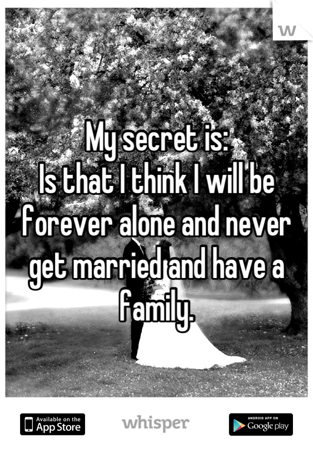 My secret is: Is that I think I will be forever alone and never get married and have a family.