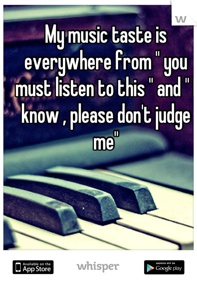 """My music taste is everywhere from """" you must listen to this """" and """" I know , please don't judge me"""""""