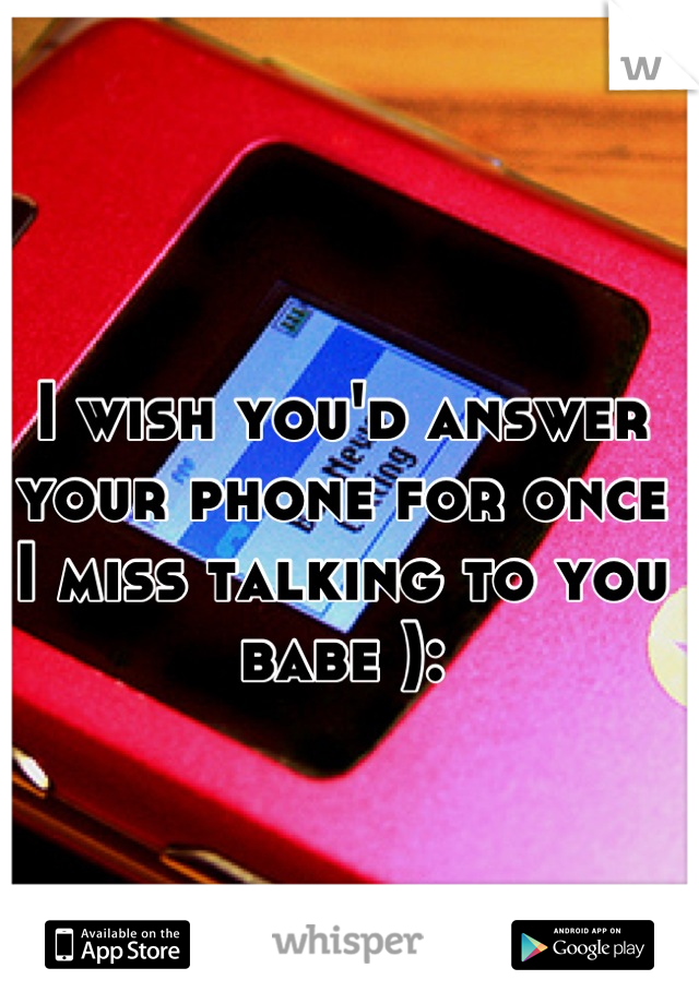 I wish you'd answer your phone for once I miss talking to you babe ):