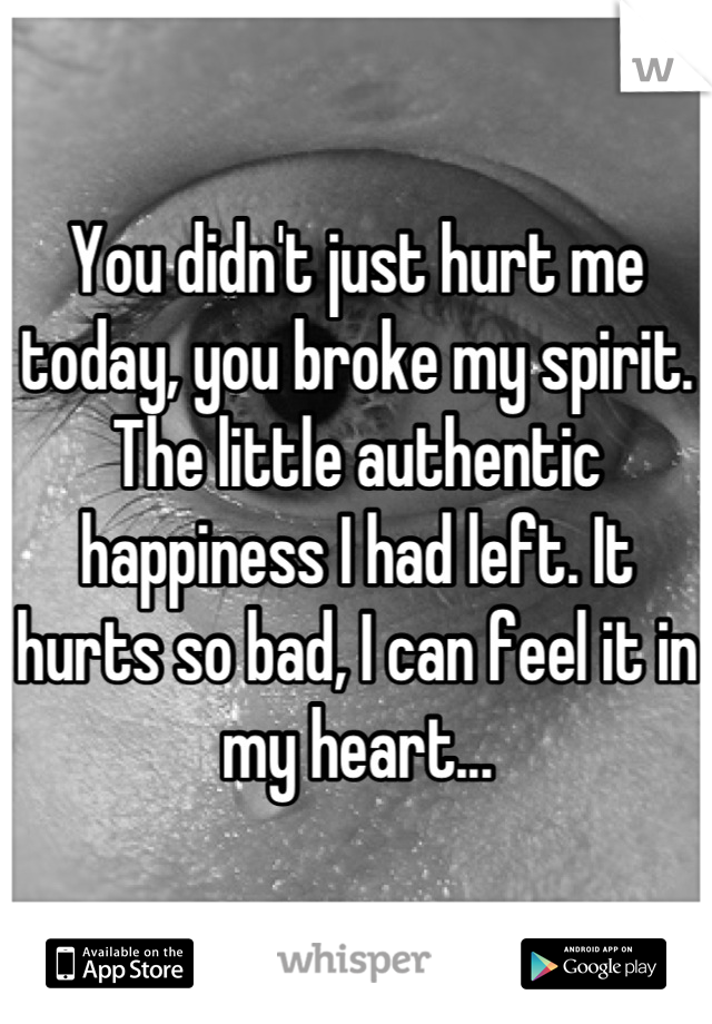 You didn't just hurt me today, you broke my spirit. The little authentic happiness I had left. It hurts so bad, I can feel it in my heart...
