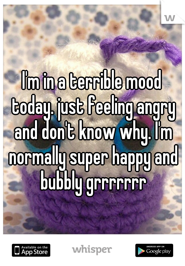 I'm in a terrible mood today. just feeling angry and don't know why. I'm normally super happy and bubbly grrrrrrr
