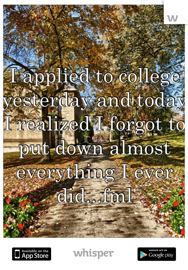 I applied to college yesterday and today I realized I forgot to put down almost everything I ever did...fml